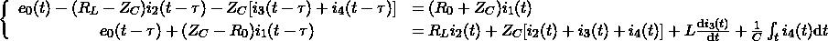\begin{equation*} \left\{ \begin{array}{cl} e_0(t)-(R_L-Z_C)i_2(t-\tau)-Z_C[i_3(t-\tau)+i_4(t-\tau)]&=(R_0+Z_C)i_1(t)\\ e_0(t-\tau)+(Z_C-R_0)i_1(t-\tau)&=R_Li_2(t)+Z_C[i_2(t)+i_3(t)+i_4(t)]+L\frac{\mathrm{d}i_3(t)}{\mathrm{d}t}+\frac{1}{C}\int_t i_4(t) \mathrm{d}t \end{array}\right. \end{equation*}