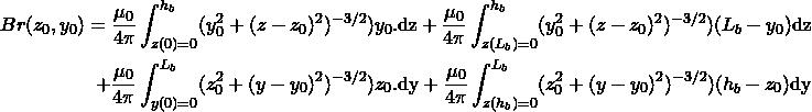 \begin{align*} Br(z_0,y_0) = \frac {\mu_0}{4\pi} \int_{z(0)=0}^{h_b} (y_0^2+(z-z_0)^2)^{-3/2}) y_0. \mathrm{dz} + \frac {\mu_0}{4\pi} \int_{z(L_b)=0}^{h_b} (y_0^2+(z-z_0)^2)^{-3/2}) (L_b-y_0) \mathrm{dz} \\ + \frac {\mu_0}{4\pi} \int_{y(0)=0}^{L_b} (z_0^2+(y-y_0)^2)^{-3/2}) z_0. \mathrm{dy} + \frac {\mu_0}{4\pi} \int_{z(h_b)=0}^{L_b} (z_0^2+(y-y_0)^2)^{-3/2}) (h_b-z_0) \mathrm{dy} \end{align*}