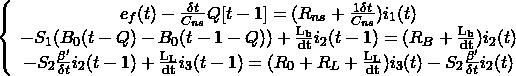 \begin{align*} \left\{ \begin{array}{cl} e_f(t) - \frac{\delta t}{C_{ns}}Q[t-1] = (R_{ns}+ \frac{1\delta t}{C_{ns}})i_1(t) \\ -S_1(B_0(t-Q)-B_0(t-1-Q)) + \frac{\mathrm{L_b}}{\mathrm{dt}}i_2(t-1) = (R_B + \frac{\mathrm{L_b}}{\mathrm{dt}})i_2(t) \\ -S_2 \frac{\beta'}{\delta t}i_2(t-1) + \frac{\mathrm{L_L}}{\mathrm{dt}}i_3(t-1) = (R_0 + R_L + \frac{\mathrm{L_L}}{\mathrm{dt}})i_3(t) - S_2 \frac{\beta'}{\delta t}i_2(t) \end{array}\right. \end{align*}