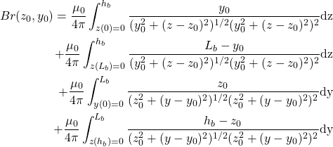 \begin{align*} Br(z_0,y_0) = \frac {\mu_0}{4\pi} \int_{z(0)=0}^{h_b} \frac{y_0} {(y_0^2+(z-z_0)^2)^{1/2} (y_0^2+(z-z_0)^2)^2} \mathrm{dz} \\ + \frac {\mu_0}{4\pi} \int_{z(L_b)=0}^{h_b} \frac{L_b-y_0} {(y_0^2+(z-z_0)^2)^{1/2} (y_0^2+(z-z_0)^2)^2} \mathrm{dz} \\ + \frac {\mu_0}{4\pi} \int_{y(0)=0}^{L_b} \frac{z_0} {(z_0^2+(y-y_0)^2)^{1/2} (z_0^2+(y-y_0)^2)^2} \mathrm{dy} \\ + \frac {\mu_0}{4\pi} \int_{z(h_b)=0}^{L_b} \frac{h_b-z_0} {(z_0^2+(y-y_0)^2)^{1/2} (z_0^2+(y-y_0)^2)^2} \mathrm{dy} \end{align*}